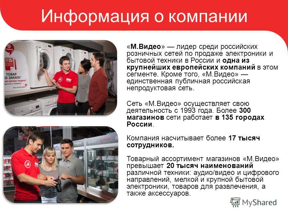Информация о компании «М.Видео» лидер среди российских розничных сетей по продаже электроники и бытовой техники в России и одна из крупнейших европейских компаний в этом сегменте. Кроме того, «М.Видео» единственная публичная российская непродуктовая