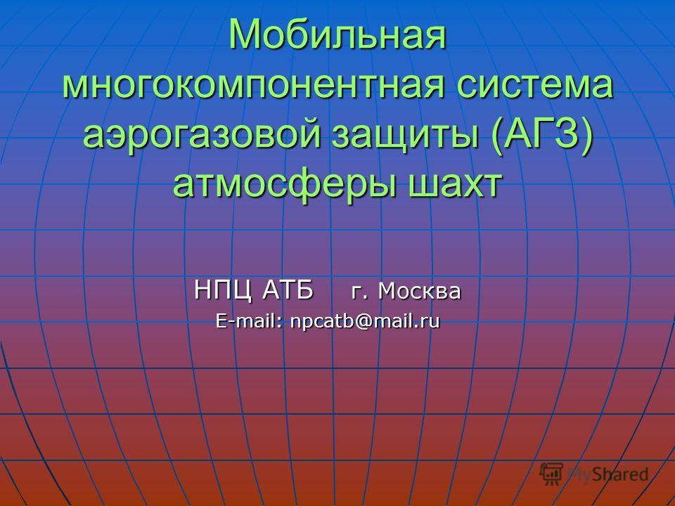 НПЦ АТБ г. Москва E-mail: npcatb@mail.ru E-mail: npcatb@mail.ru Мобильная многокомпонентная система аэрогазовой защиты (АГЗ) атмосферы шахт