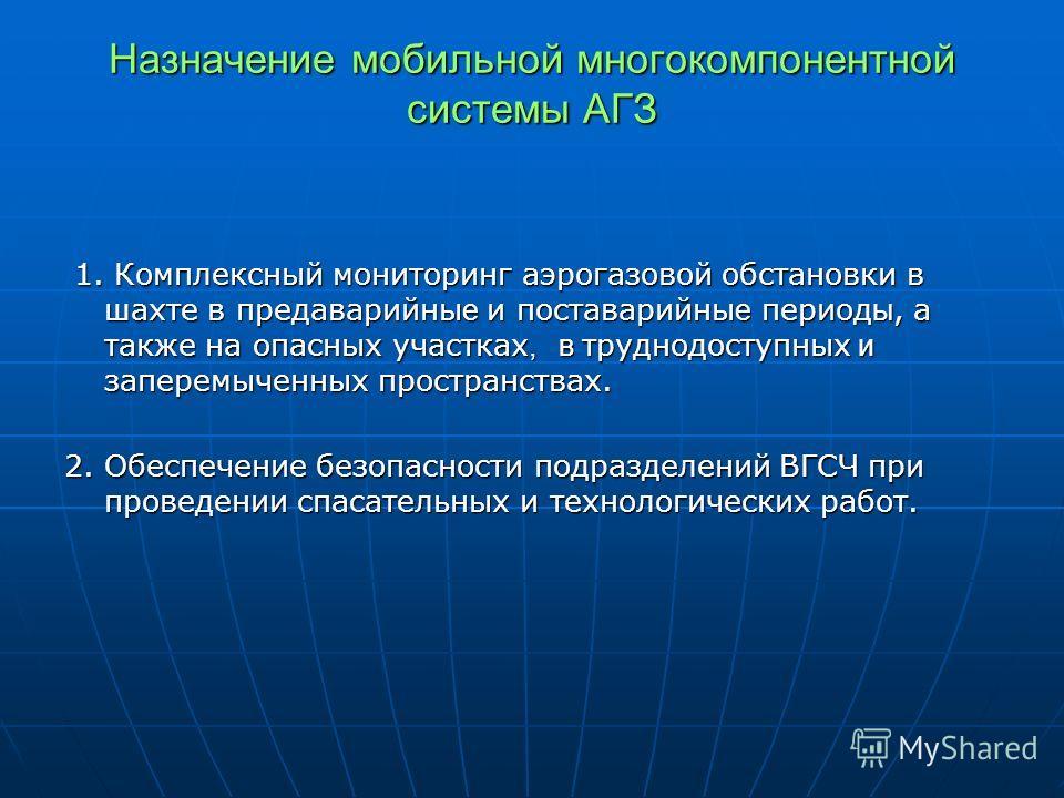 Назначение мобильной многокомпонентной системы АГЗ 1. Комплексный мониторинг аэрогазовой обстановки в шахте в предаварийны е и поставарийны е период ы, а также на опасных участках, в труднодоступных и заперемыченных пространствах. 1. Комплексный мони