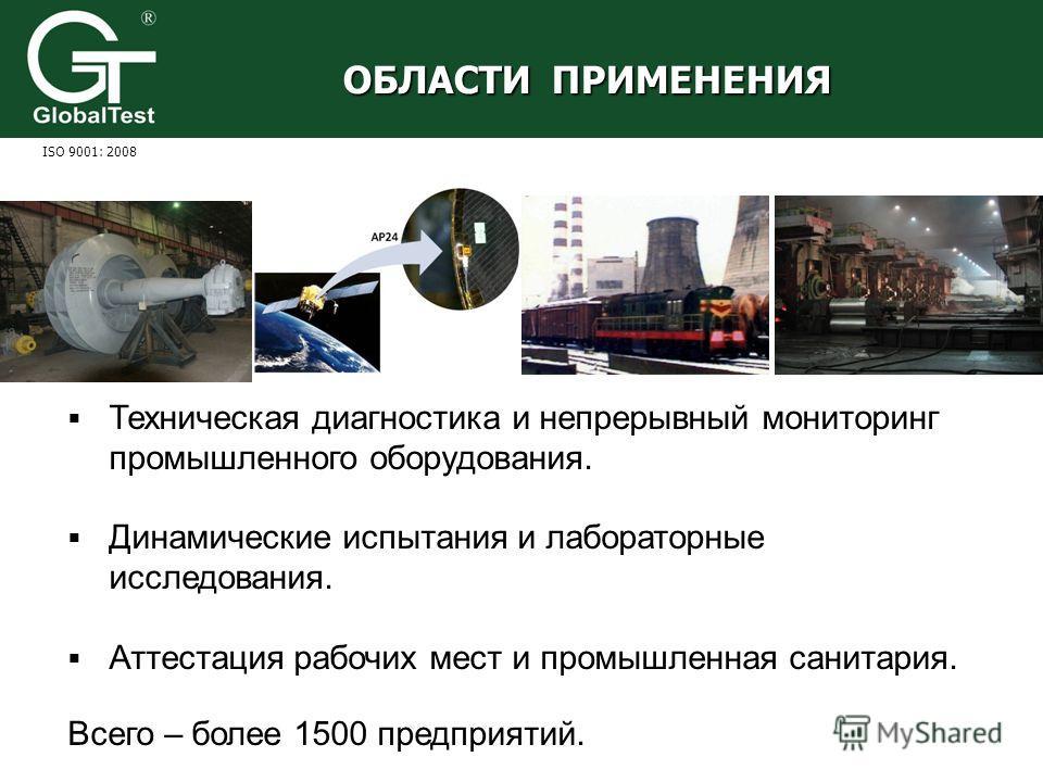 Техническая диагностика и непрерывный мониторинг промышленного оборудования. Динамические испытания и лабораторные исследования. Аттестация рабочих мест и промышленная санитария. ОБЛАСТИ ПРИМЕНЕНИЯ ISO 9001: 2008 Всего – более 1500 предприятий.