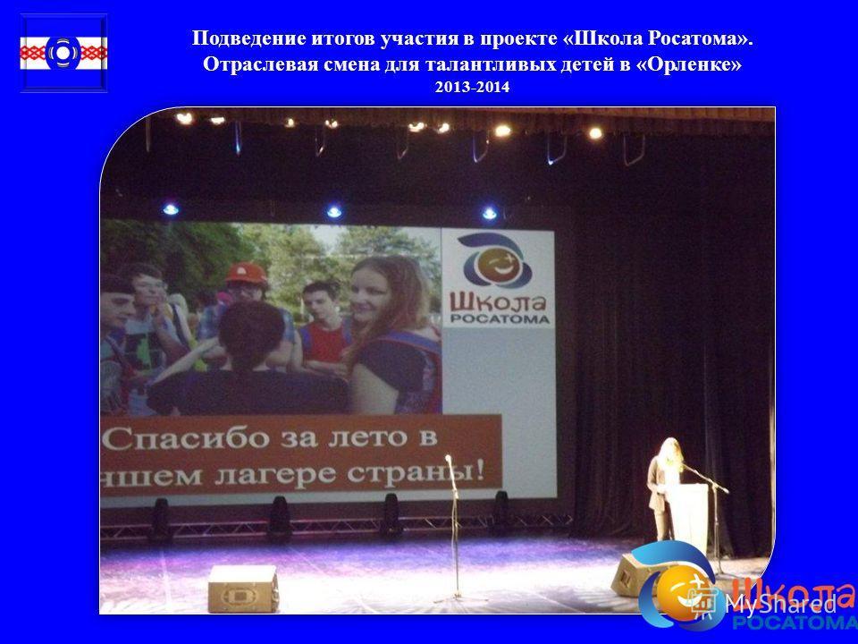 Подведение итогов участия в проекте « Школа Росатома ». Отраслевая смена для талантливых детей в « Орленке » 2013-2014