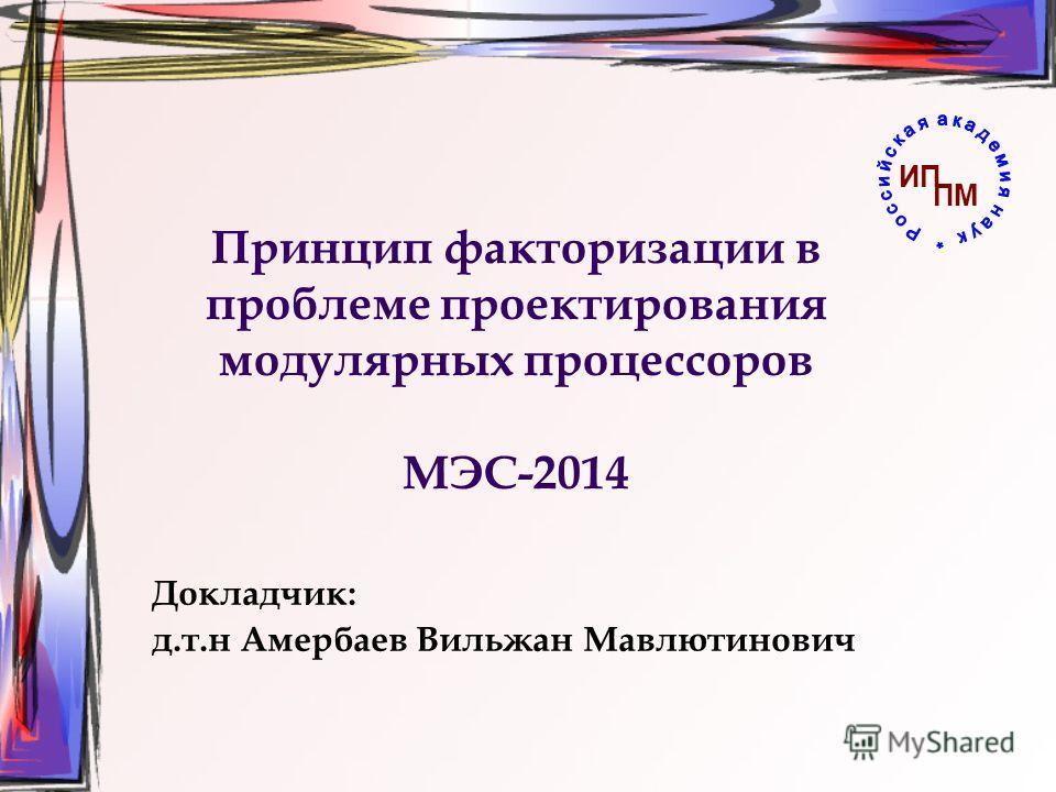 Принцип факторизации в проблеме проектирования модулярных процессоров МЭС-2014 Докладчик: д.т.н Амербаев Вильжан Мавлютинович ИП ПМ