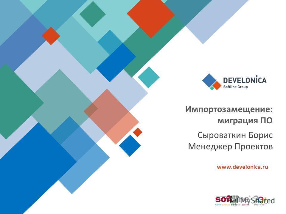 www.develonica.ru Импортозамещение: миграция ПО Сыроваткин Борис Менеджер Проектов