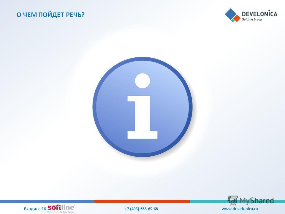 О ЧЕМ ПОЙДЕТ РЕЧЬ? +7 (495) 668-65-68 Входит в ГК www.develonica.ru