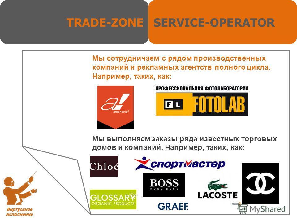 Мы сотрудничаем с рядом производственных компаний и рекламных агентств полного цикла. Например, таких, как: Мы выполняем заказы ряда известных торговых домов и компаний. Например, таких, как: