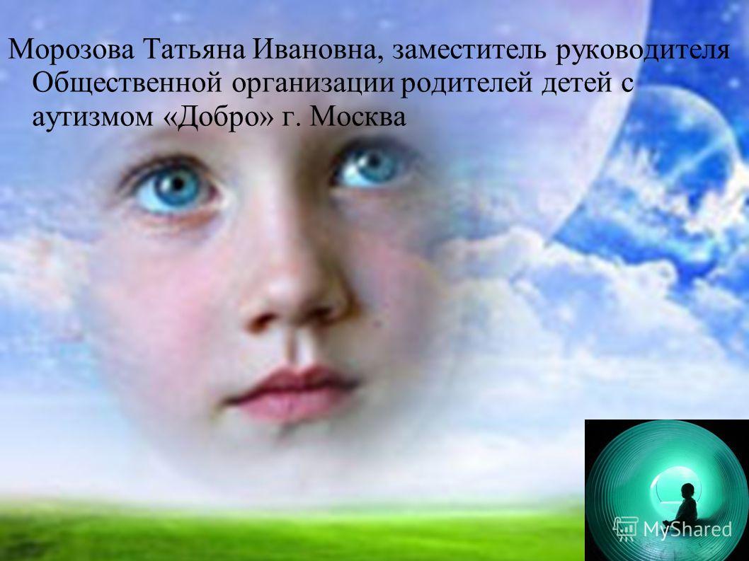 Морозова Татьяна Ивановна, заместитель руководителя Общественной организации родителей детей с аутизмом «Добро» г. Москва