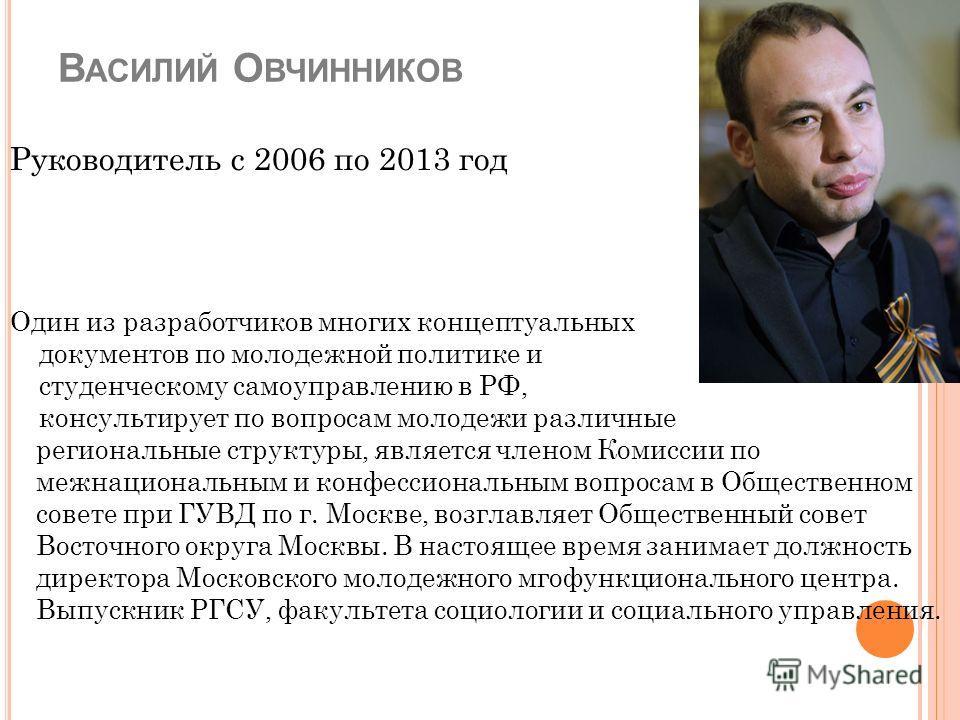 В АСИЛИЙ О ВЧИННИКОВ Руководитель с 2006 по 2013 год Один из разработчиков многих концептуальных документов по молодежной политике и студенческому самоуправлению в РФ, консультирует по вопросам молодежи различные региональные структуры, является член
