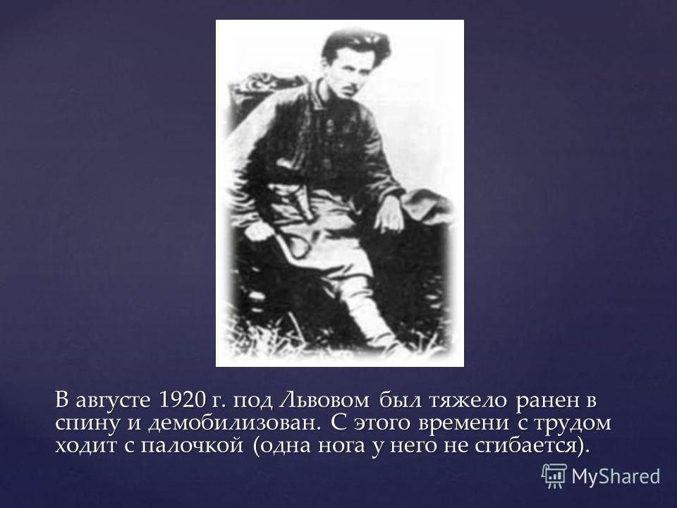 В августе 1920 г. под Львовом был тяжело ранен в спину и демобилизован. С этого времени с трудом ходит с палочкой (одна нога у него не сгибается).