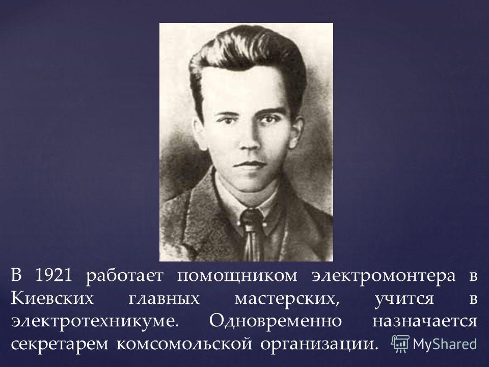 В 1921 работает помощником электромонтера в Киевских главных мастерских, учится в электротехникуме. Одновременно назначается секретарем комсомольской организации.