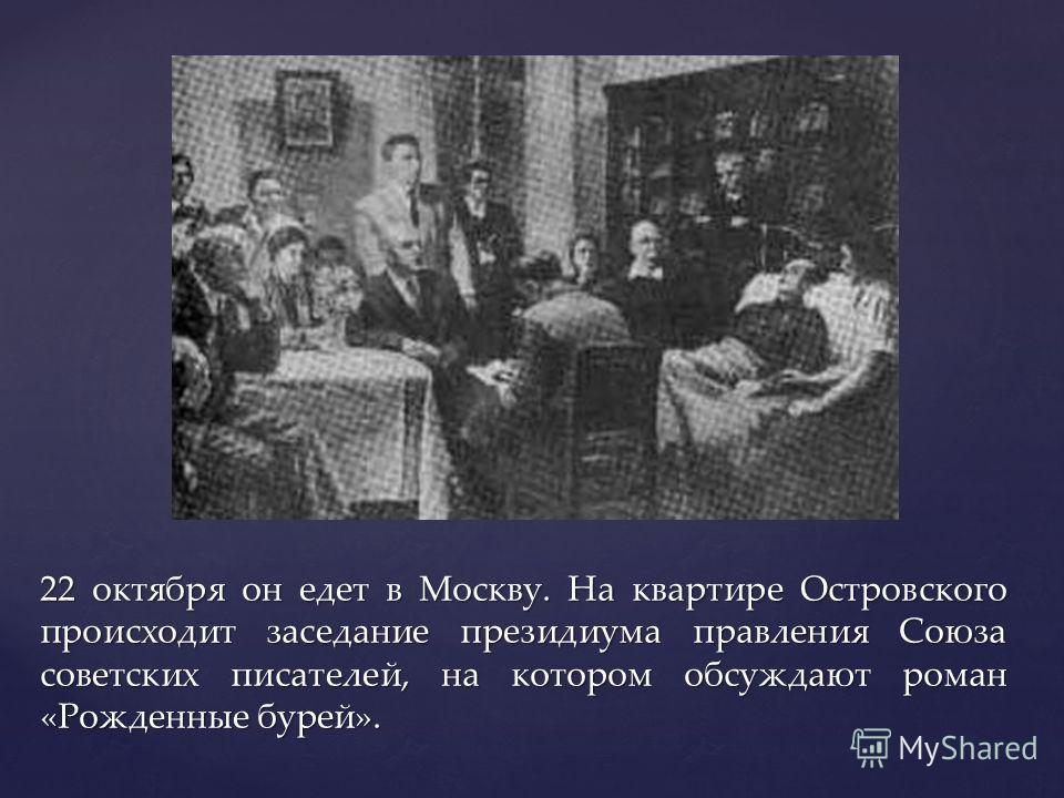 { 22 октября он едет в Москву. На квартире Островского происходит заседание президиума правления Союза советских писателей, на котором обсуждают роман «Рожденные бурей».