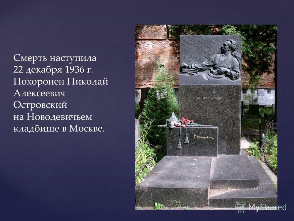 Смерть наступила 22 декабря 1936 г. Похоронен Николай Алексеевич Островский на Новодевичьем кладбище в Москве.