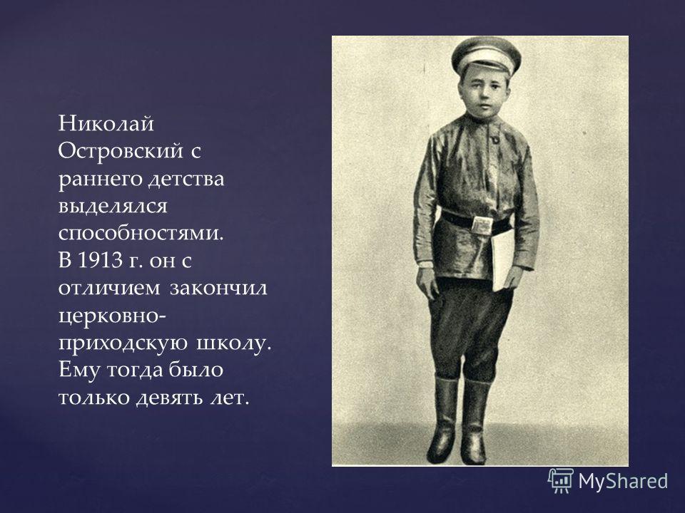 Николай Островский с раннего детства выделялся способностями. В 1913 г. он с отличием закончил церковно- приходскую школу. Ему тогда было только девять лет.