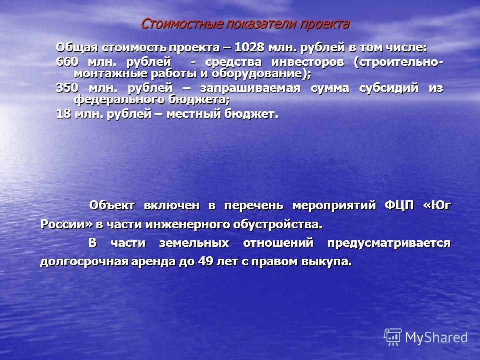 Стоимостные показатели проекта Общая стоимость проекта – 1028 млн. рублей в том числе: 660 млн. рублей - средства инвесторов (строительно- монтажные работы и оборудование); 350 млн. рублей – запрашиваемая сумма субсидий из федерального бюджета; 18 мл