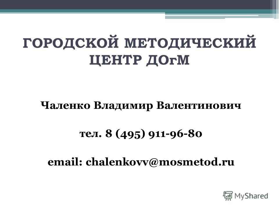 ГОРОДСКОЙ МЕТОДИЧЕСКИЙ ЦЕНТР ДОгМ Чаленко Владимир Валентинович тел. 8 (495) 911-96-80 email: chalenkovv@mosmetod.ru