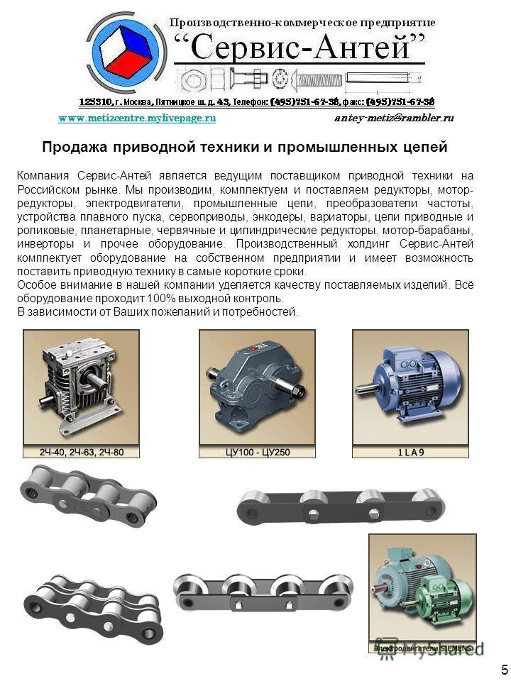 Продажа приводной техники и промышленных цепей Компания Сервис-Антей является ведущим поставщиком приводной техники на Российском рынке. Мы производим, комплектуем и поставляем редукторы, мотор- редукторы, электродвигатели, промышленные цепи, преобра