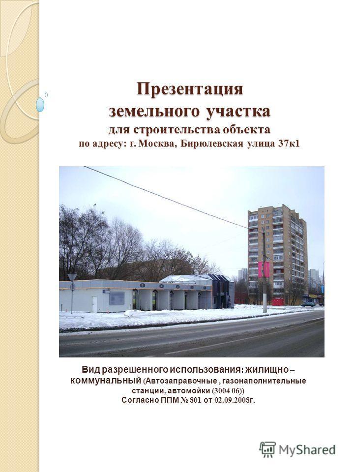 Презентация земельного участка для строительства объекта по адресу: г. Москва, Бирюлевская улица 37 к 1 Вид разрешенного использования : жилищно – коммунальный ( Автозаправочные, газонаполнительные станции, автомойки (3004 06)) Согласно ППМ 801 от 02