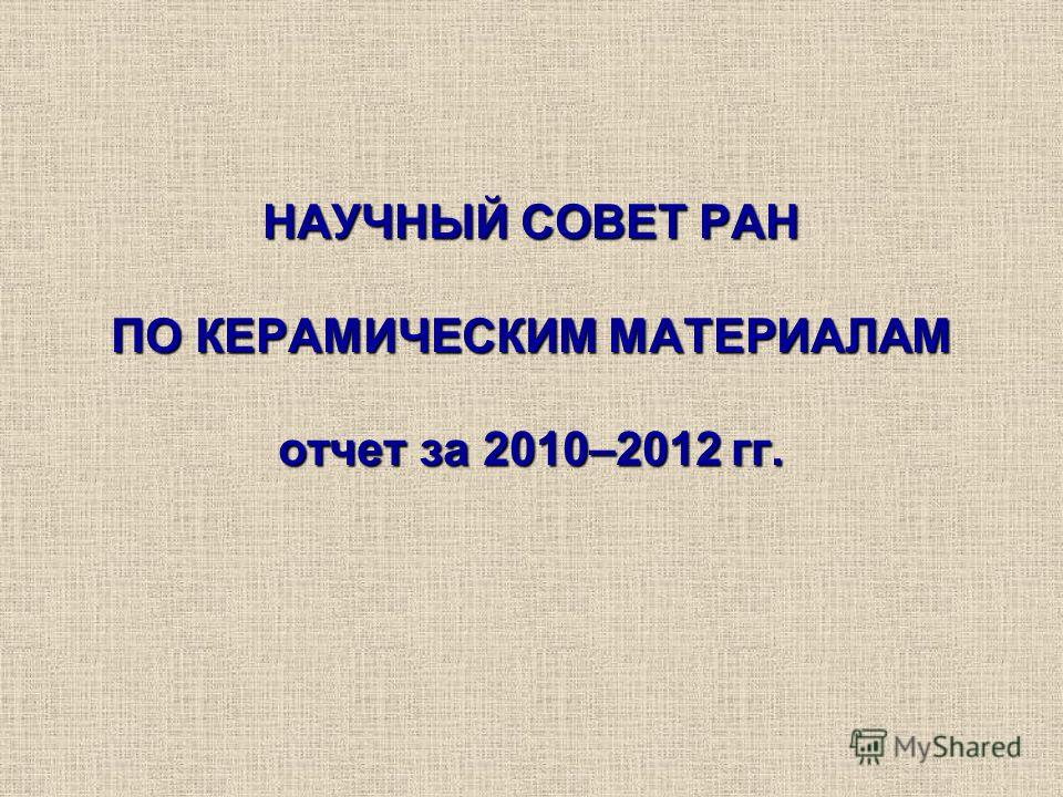 НАУЧНЫЙ СОВЕТ РАН ПО КЕРАМИЧЕСКИМ МАТЕРИАЛАМ отчет за 2010–2012 гг.