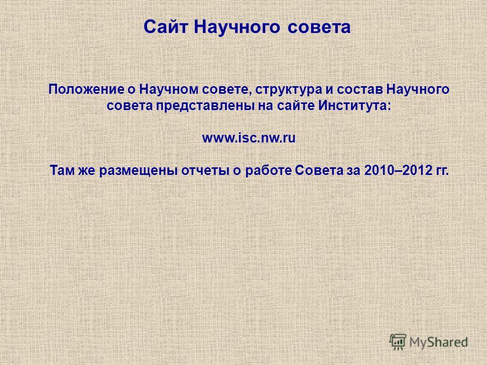 Сайт Научного совета Положение о Научном совете, структура и состав Научного совета представлены на сайте Института: www.isc.nw.ru Там же размещены отчеты о работе Совета за 2010–2012 гг.