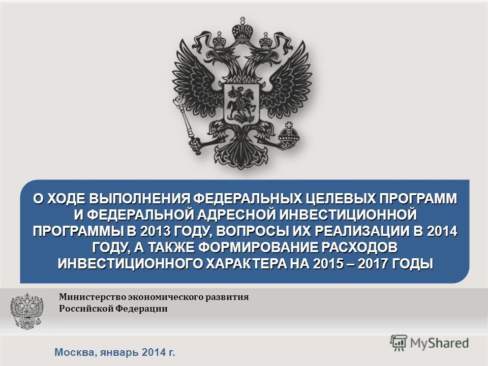 Москва, январь 2014 г. О ХОДЕ ВЫПОЛНЕНИЯ ФЕДЕРАЛЬНЫХ ЦЕЛЕВЫХ ПРОГРАММ И ФЕДЕРАЛЬНОЙ АДРЕСНОЙ ИНВЕСТИЦИОННОЙ ПРОГРАММЫ В 2013 ГОДУ, ВОПРОСЫ ИХ РЕАЛИЗАЦИИ В 2014 ГОДУ, А ТАКЖЕ ФОРМИРОВАНИЕ РАСХОДОВ ИНВЕСТИЦИОННОГО ХАРАКТЕРА НА 2015 – 2017 ГОДЫ Министер