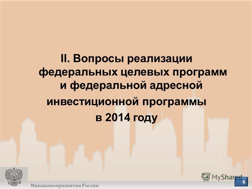Минэкономразвития России 6 II. Вопросы реализации федеральных целевых программ и федеральной адресной инвестиционной программы в 2014 году