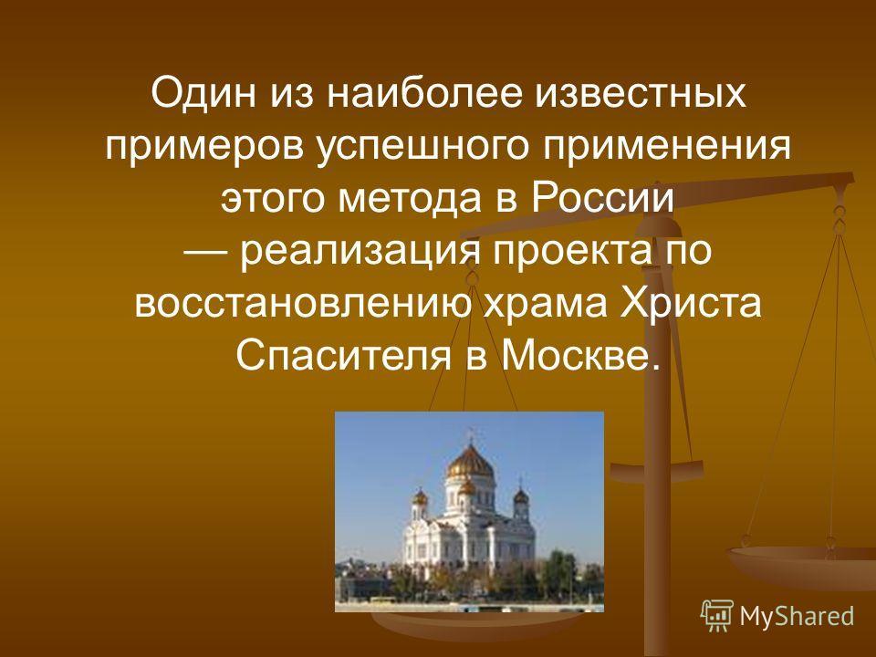 Один из наиболее известных примеров успешного применения этого метода в России реализация проекта по восстановлению храма Христа Спасителя в Москве.