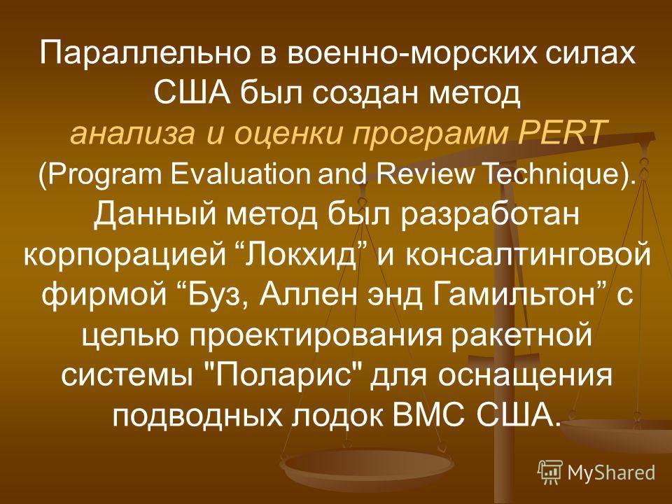 Параллельно в военно-морских силах США был создан метод анализа и оценки программ PERT (Program Evaluation and Review Technique). Данный метод был разработан корпорацией Локхид и консалтинговой фирмой Буз, Аллен энд Гамильтон с целью проектирования р