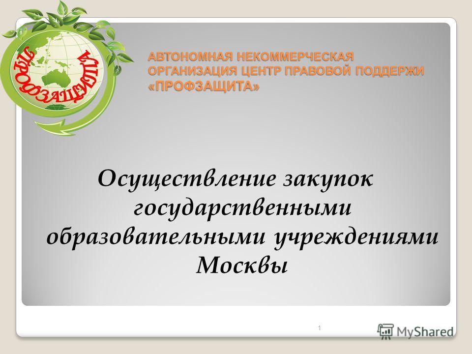 АВТОНОМНАЯ НЕКОММЕРЧЕСКАЯ ОРГАНИЗАЦИЯ ЦЕНТР ПРАВОВОЙ ПОДДЕРЖИ «ПРОФЗАЩИТА» Осуществление закупок государственными образовательными учреждениями Москвы 1
