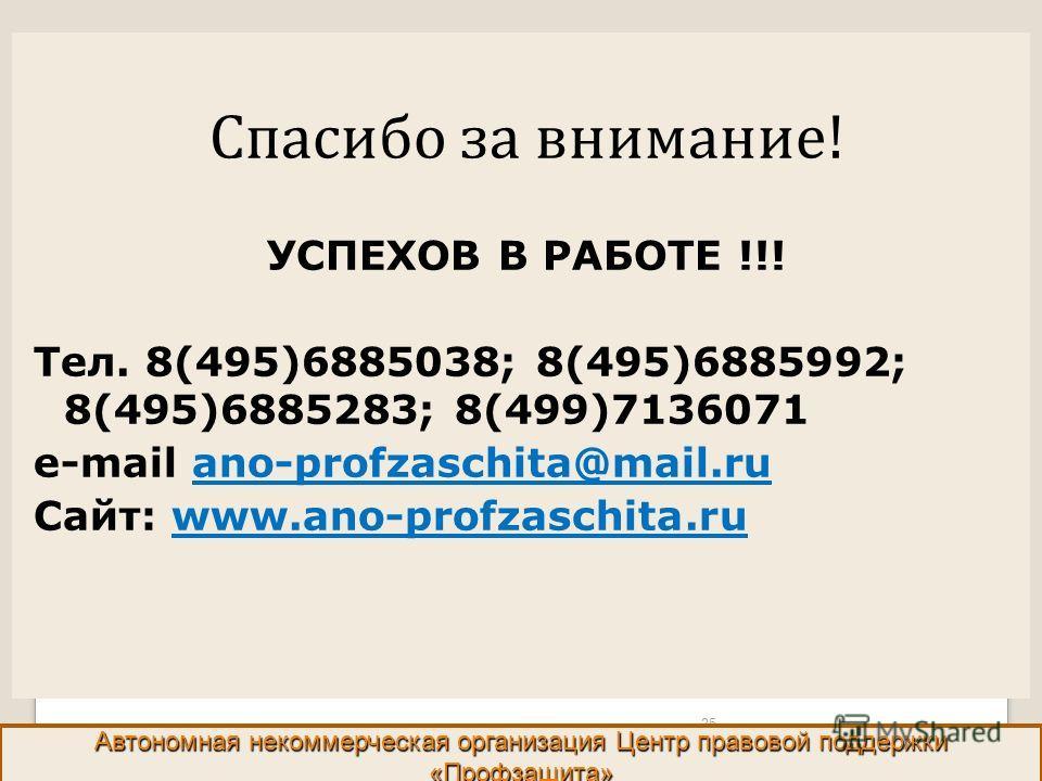 Спасибо за внимание! УСПЕХОВ В РАБОТЕ !!! Тел. 8(495)6885038; 8(495)6885992; 8(495)6885283; 8(499)7136071 e-mail ano-profzaschita@mail.ru Сайт: www.ano-profzaschita.ru 25 Автономная некоммерческая организация Центр правовой поддержки «Профзащита»