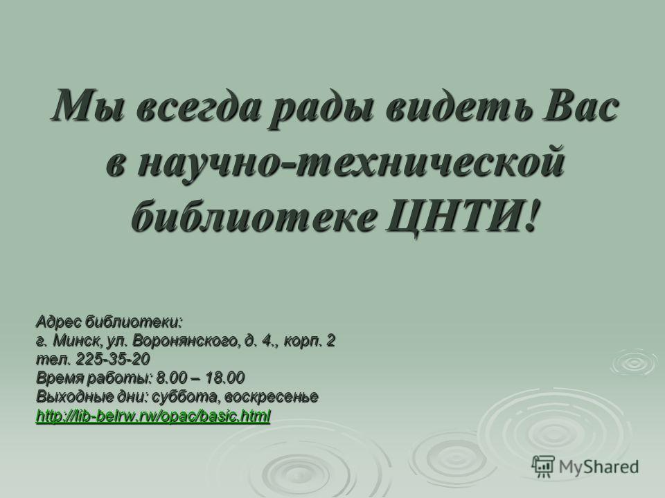 Мы всегда рады видеть Вас в научно-технической библиотеке ЦНТИ! Адрес библиотеки: г. Минск, ул. Воронянского, д. 4., корп. 2 тел. 225-35-20 Время работы: 8.00 – 18.00 Выходные дни: суббота, воскресенье http://lib-belrw.rw/opac/basic.html
