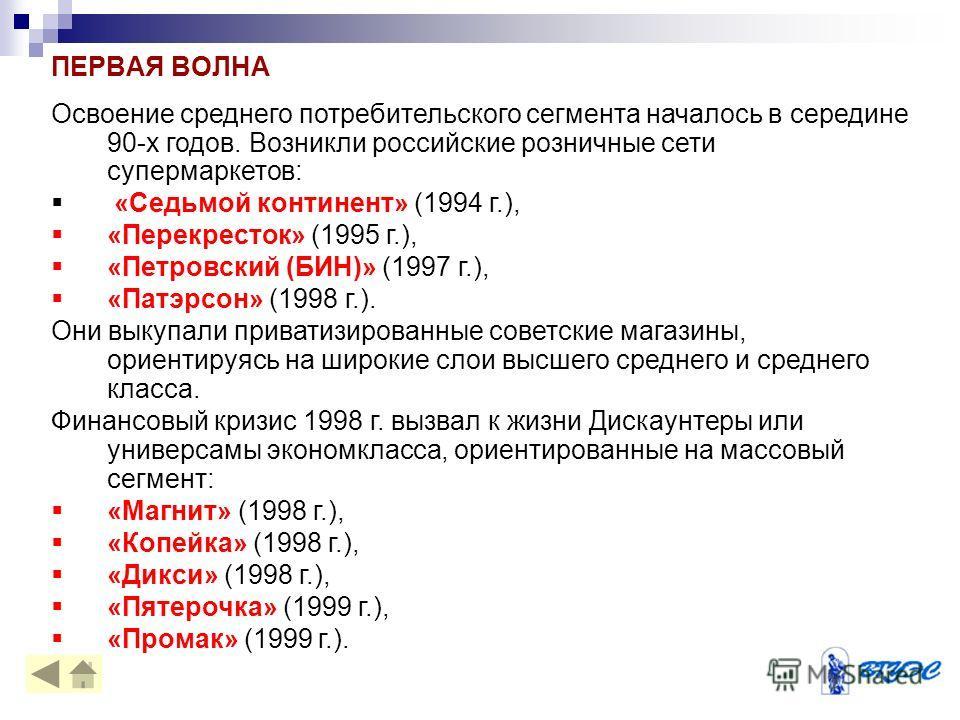 ПЕРВАЯ ВОЛНА Освоение среднего потребительского сегмента началось в середине 90-х годов. Возникли российские розничные сети супермаркетов: «Седьмой континент» (1994 г.), «Перекресток» (1995 г.), «Петровский (БИН)» (1997 г.), «Патэрсон» (1998 г.). Они