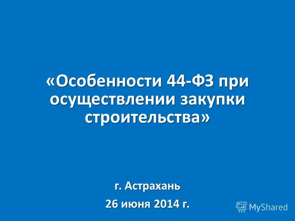 «Особенности 44-ФЗ при осуществлении закупки строительства» г. Астрахань 26 июня 2014 г.