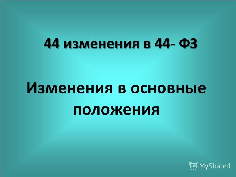 44 изменения в 44- ФЗ Изменения в основные положения