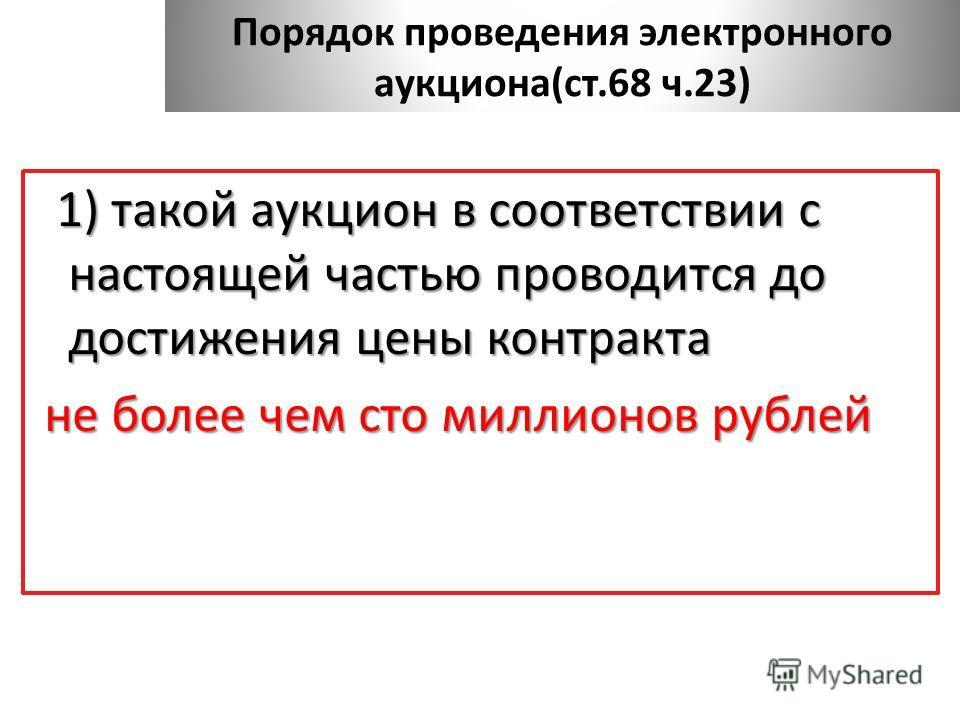 1) такой аукцион в соответствии с настоящей частью проводится до достижения цены контракта не более чем сто миллионов рублей не более чем сто миллионов рублей Порядок проведения электронного аукциона(ст.68 ч.23)