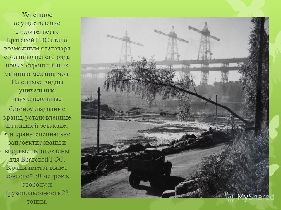 Успешное осуществление строительства Братской ГЭС стало возможным благодаря созданию целого ряда новых строительных машин и механизмов. На снимке видны уникальные двухконсольные бетоноукладочные краны, установленные на главной эстакаде, эти краны спе