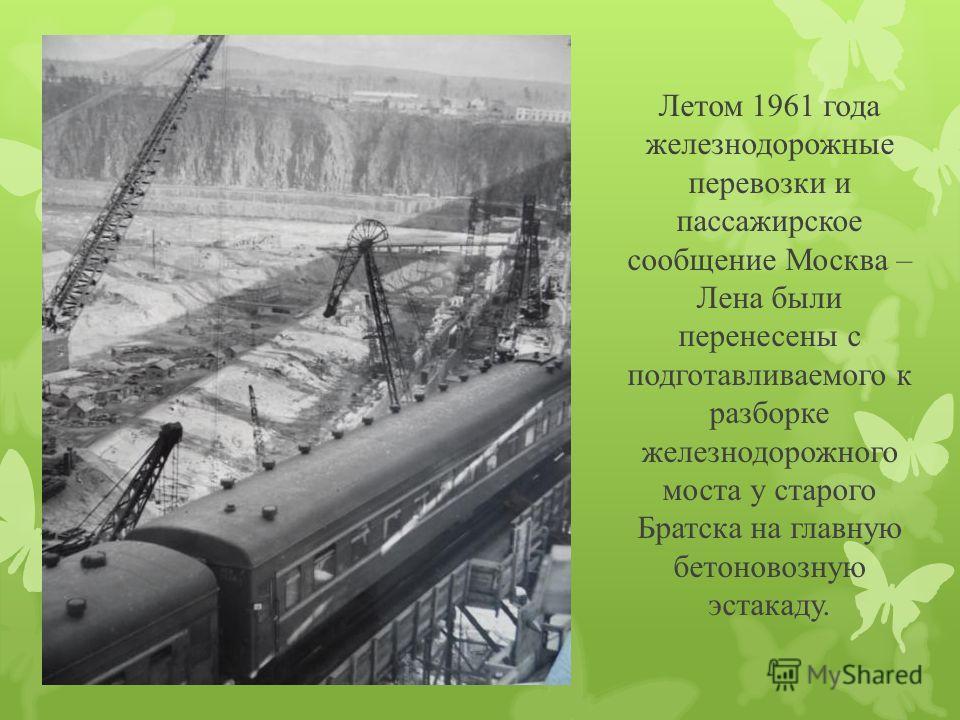 Летом 1961 года железнодорожные перевозки и пассажирское сообщение Москва – Лена были перенесены с подготавливаемого к разборке железнодорожного моста у старого Братска на главную бетоновозную эстакаду.
