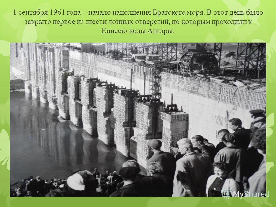 1 сентября 1961 года – начало наполнения Братского моря. В этот день было закрыто первое из шести донных отверстий, по которым проходили к Енисею воды Ангары.