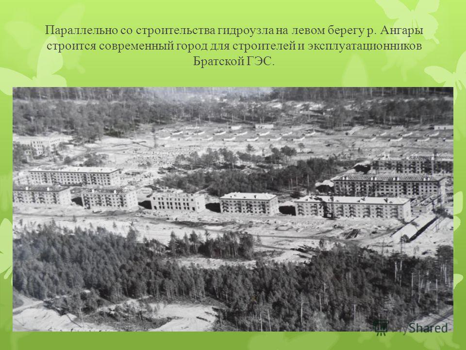 Параллельно со строительства гидроузла на левом берегу р. Ангары строится современный город для строителей и эксплуатационников Братской ГЭС.