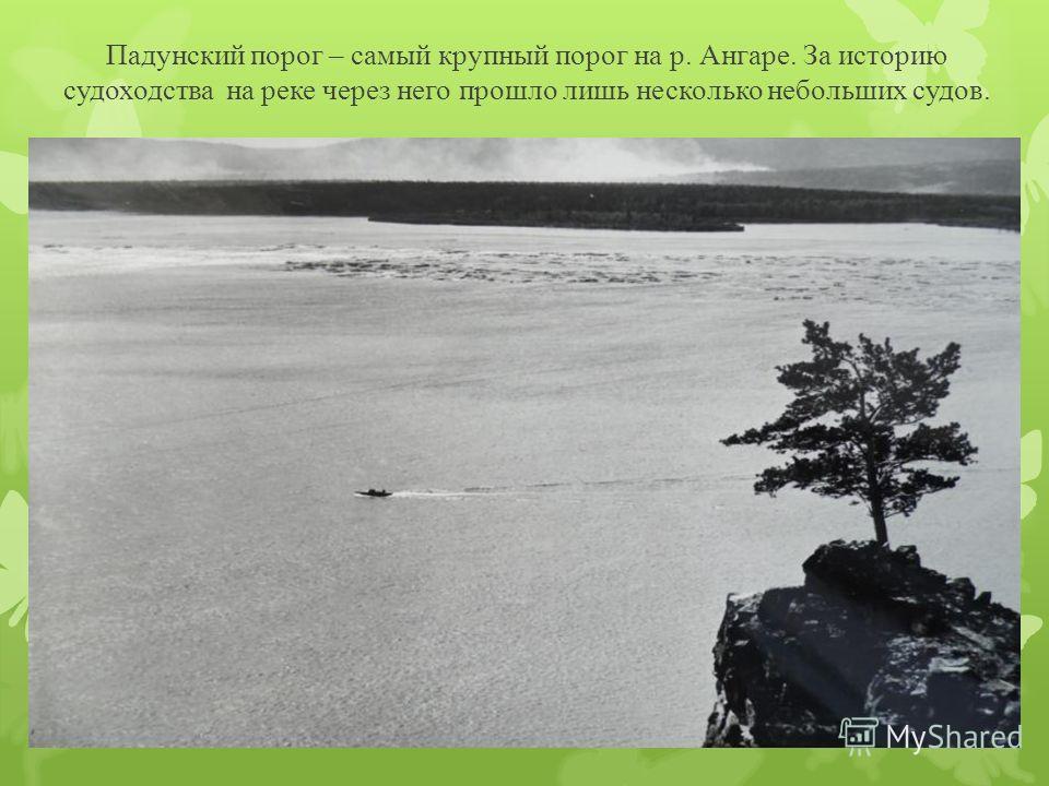 Падунский порог – самый крупный порог на р. Ангаре. За историю судоходства на реке через него прошло лишь несколько небольших судов.