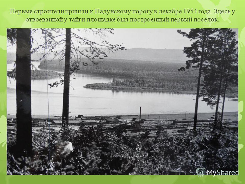Первые строители пришли к Падунскому порогу в декабре 1954 года. Здесь у отвоеванной у тайги площадке был построенный первый поселок.