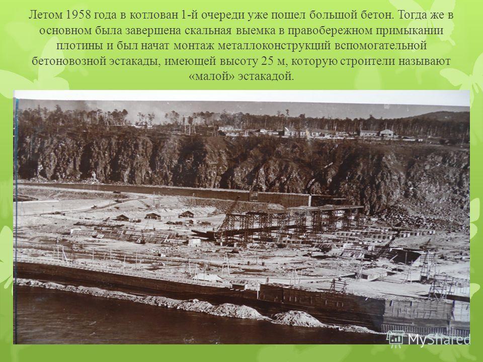 Летом 1958 года в котлован 1-й очереди уже пошел большой бетон. Тогда же в основном была завершена скальная выемка в правобережном примыкании плотины и был начат монтаж металлоконструкций вспомогательной бетоновозной эстакады, имеющей высоту 25 м, ко