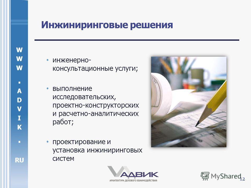 W. A D V I K. RU Инжиниринговые решения инженерно- консультационные услуги; выполнение исследовательских, проектно-конструкторских и расчетно-аналитических работ; проектирование и установка инжиниринговых систем 12