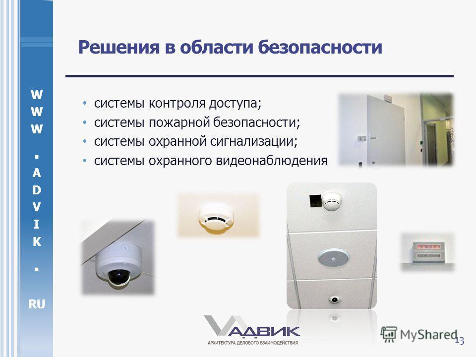 W. A D V I K. RU Решения в области безопасности системы контроля доступа; системы пожарной безопасности; системы охранной сигнализации; системы охранного видеонаблюдения 13