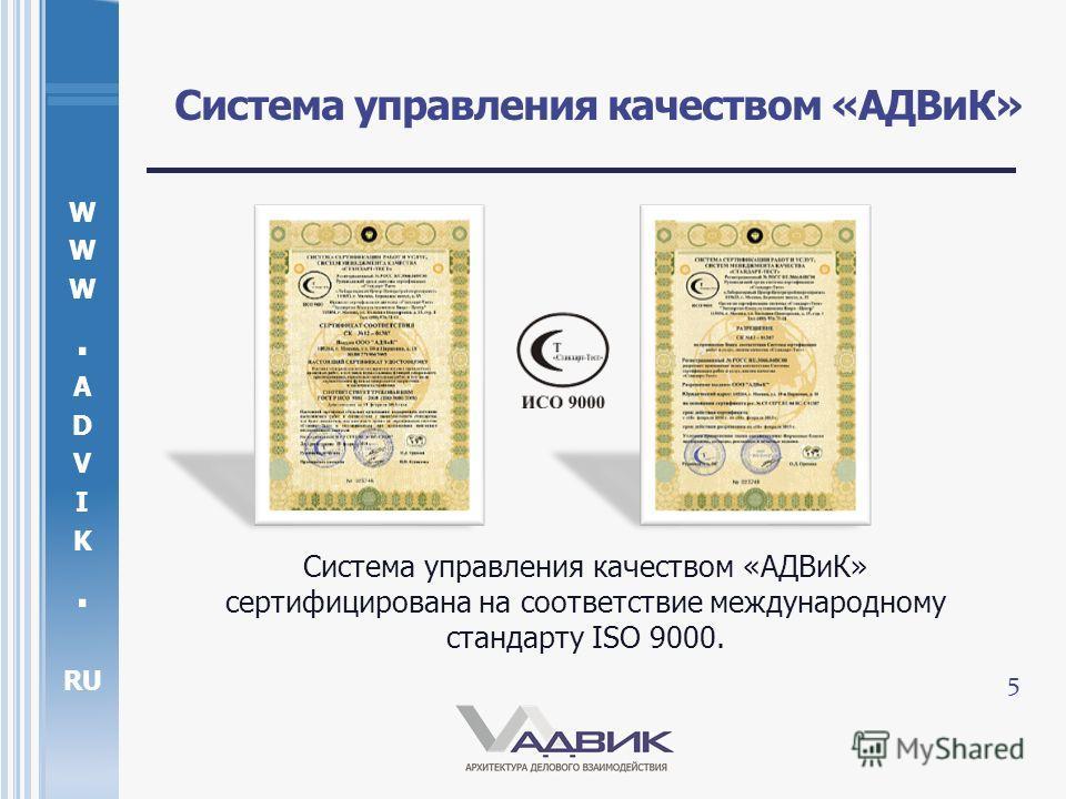W. A D V I K. RU Система управления качеством «АДВиК» Система управления качеством «АДВиК» сертифицирована на соответствие международному стандарту ISO 9000. 5