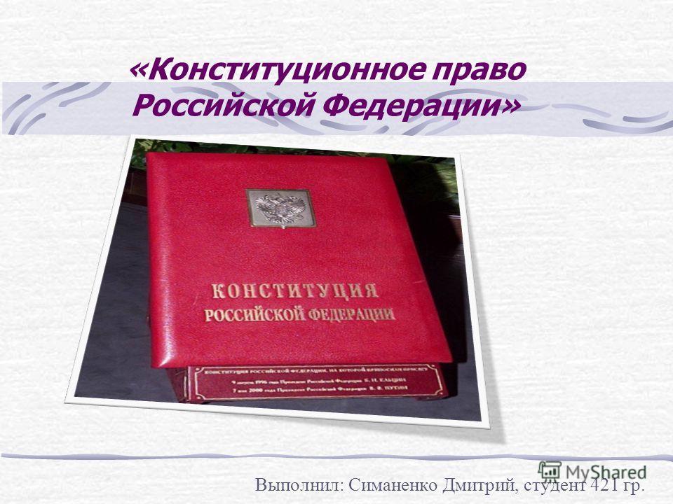 «Конституционное право Российской Федерации» Выполнил: Симаненко Дмитрий, студент 421 гр.
