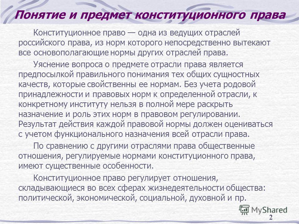 2 Понятие и предмет конституционного права Конституционное право одна из ведущих отраслей российского права, из норм которого непосредственно вытекают все основополагающие нормы других отраслей права. Уяснение вопроса о предмете отрасли права являетс