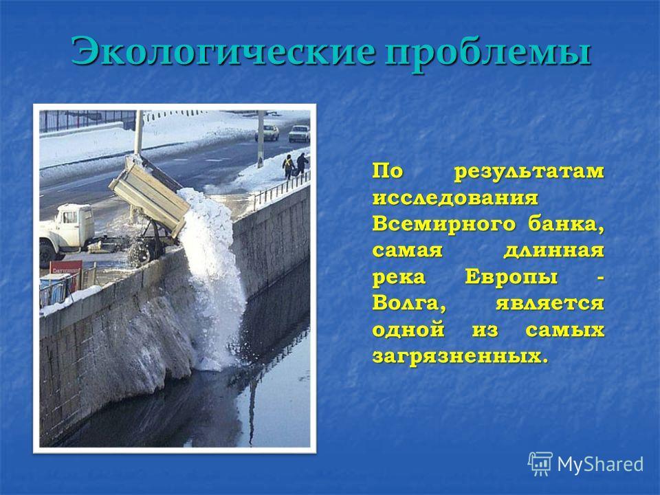 Экологические проблемы По результатам исследования Всемирного банка, самая длинная река Европы - Волга, является одной из самых загрязненных. По результатам исследования Всемирного банка, самая длинная река Европы - Волга, является одной из самых заг