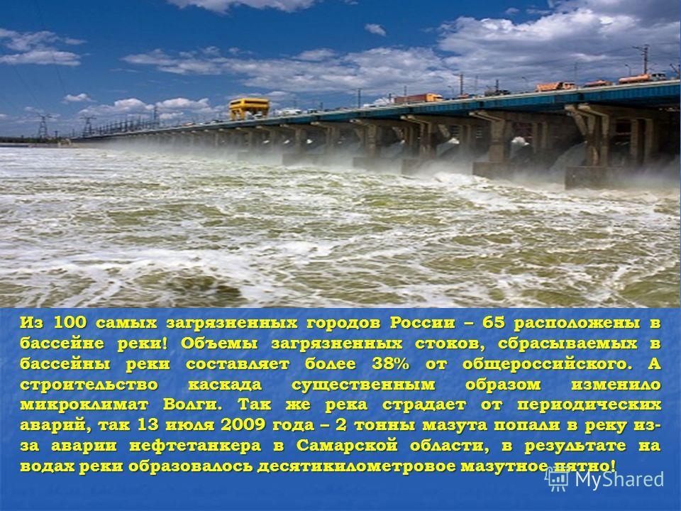 Из 100 самых загрязненных городов России – 65 расположены в бассейне реки! Объемы загрязненных стоков, сбрасываемых в бассейны реки составляет более 38% от общероссийского. А строительство каскада существенным образом изменило микроклимат Волги. Так