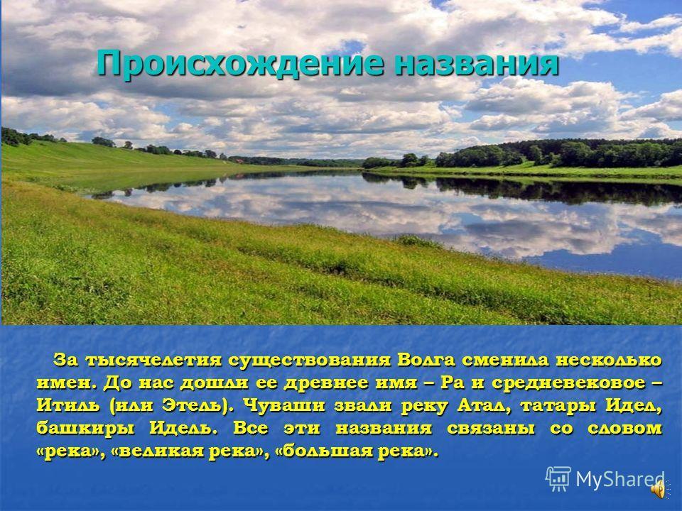 За тысячелетия существования Волга сменила несколько имен. До нас дошли ее древнее имя – Ра и средневековое – Итиль (или Этель). Чуваши звали реку Атал, татары Идел, башкиры Идель. Все эти названия связаны со словом «река», «великая река», «большая р