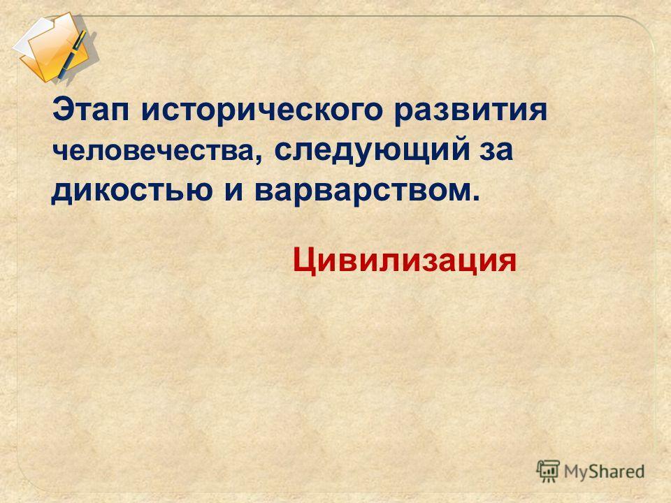 Этап исторического развития человечества, следующий за дикостью и варварством. Цивилизация