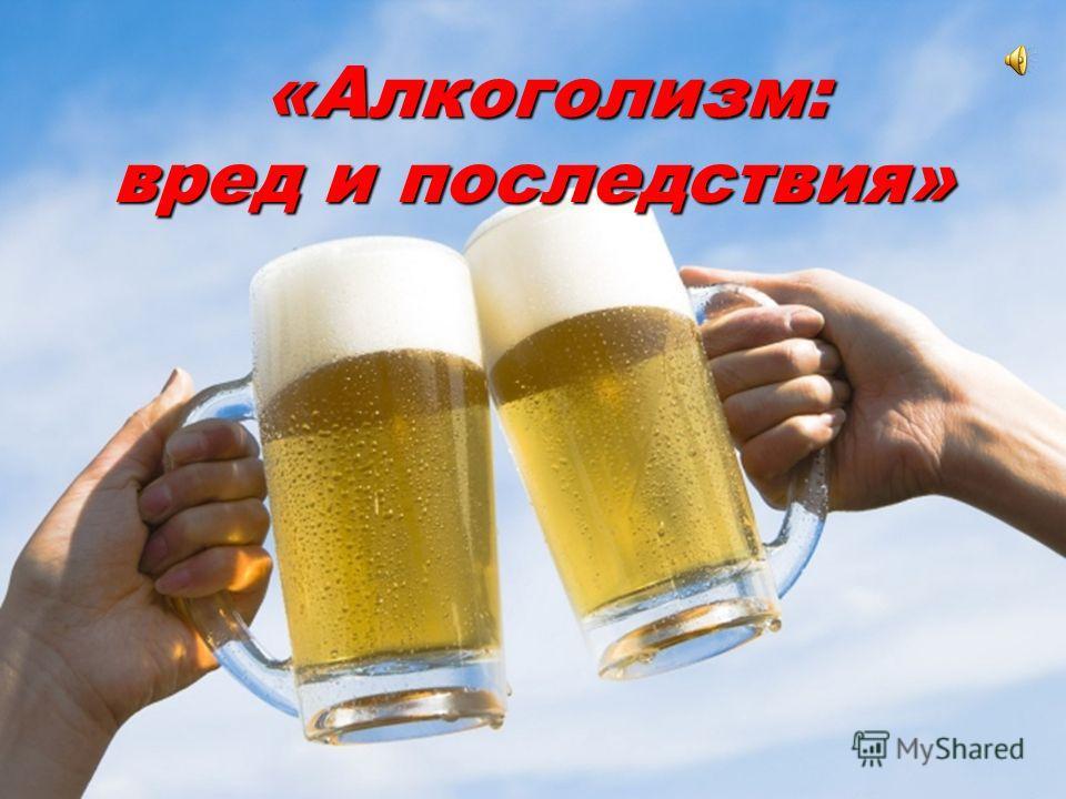 «Алкоголизм: вред и последствия» «Алкоголизм: вред и последствия»
